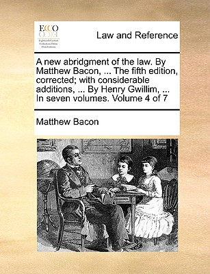 A New Abridgment of the Law. by Matthew Bacon, ... the Fifth Edition, Corrected; With Considerable Additions, ... by Henry Gwillim, ... in Seven Volumes. Volume 4 of 7 - Bacon, Matthew
