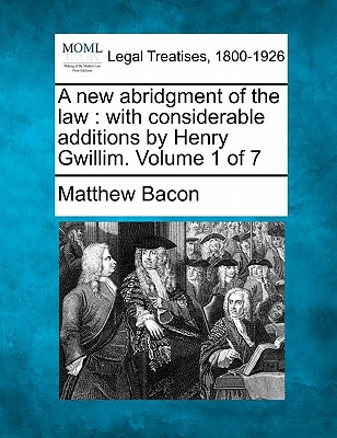 A New Abridgment of the Law: With Considerable Additions by Henry Gwillim. Volume 1 of 7 - Bacon, Matthew