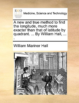 A New and True Method to Find the Longitude, Much More Exacter Than That of Latitude by Quadrant. ... by William Hall, ... . - Hall, William Mariner