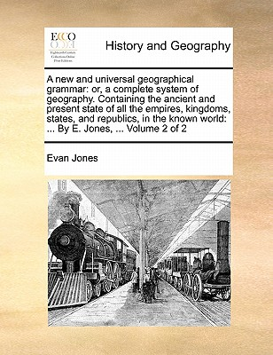 A New and Universal Geographical Grammar: Or, a Complete System of Geography. Containing the Ancient and Present State of All the Empires, Kingdoms, States, and Republics, in the Known World: ... by E. Jones, ... Volume 1 of 2 - Jones, Evan