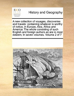 A New Collection of Voyages, Discoveries and Travels: Containing Whatever Is Worthy of Notice, in Europe, Asia, Africa and America: The Whole Consisting of Such English and Foreign Authors as Are in Most Esteem; In Seven Volumes. Volume 2 of 7 - Multiple Contributors