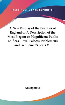 A New Display of the Beauties of England or a Description of the Most Elegant or Magnificent Public Edifices, Royal Palaces, Noblemen's and Gentlemen's Seats V2 - Anonymous