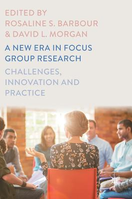 A New Era in Focus Group Research: Challenges, Innovation and Practice - Barbour, Rosaline S, Professor (Editor), and Morgan, David L, Dr. (Editor)