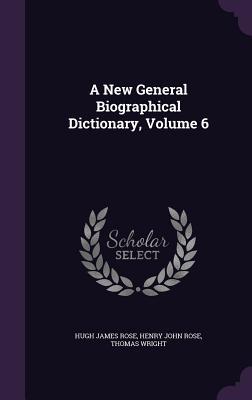 A New General Biographical Dictionary, Volume 6 - Rose, Hugh James