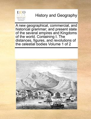 A New Geographical, Commercial, and Historical Grammar; And Present State of the Several Empires and Kingdoms of the World. Containing I. the Distances, Figures, and Revolutions of the Celestial Bodies Volume 1 of 2 - Multiple Contributors