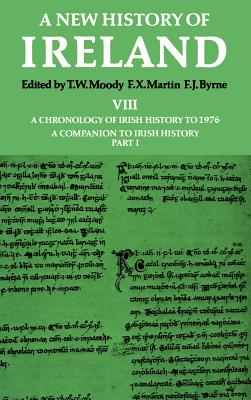 A New History of Ireland: Volume VIII: A Chronology of Irish History to 1976: A Companion to Irish History, Part I - Martin, F.X. (Editor), and Byrne, F. J. (Editor), and Moody, T. W. (Volume editor)