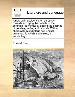 A New Latin Accidence: Or, an Essay Towards Supplying the Defects of the Common Rudiments: By Adding the Doctrine of Genders, Verbs, and Prosody, with a Short System of Rhetoric and English Grammar. to Which Is Annexed, a Vocabulary, - Owen, Edward