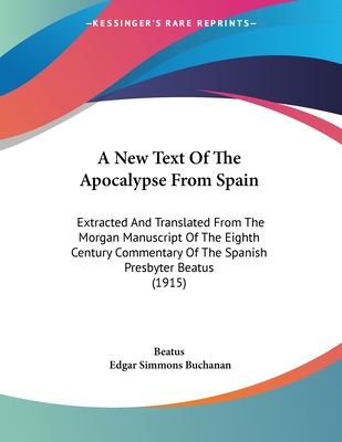 A New Text of the Apocalypse from Spain: Extracted and Translated from the Morgan Manuscript of the Eighth Century Commentary of the Spanish Presbyter Beatus (1915) - Beatus, and Buchanan, Edgar Simmons (Translated by)