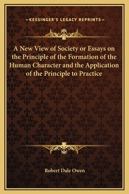 A New View of Society or Essays on the Principle of the Formation of the Human Character and the Application of the Principle to Practice - Owen, Robert Dale