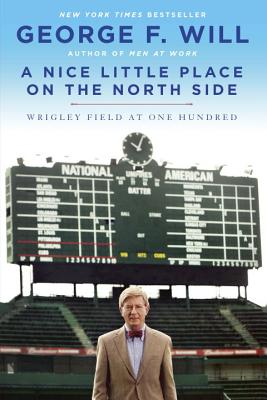 A Nice Little Place on the North Side: Wrigley Field at One Hundred - Will, George