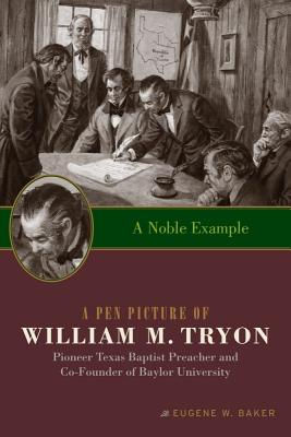 A Noble Example: A Pen Picture of William M. Tryon, Pioneer Texas Baptist Preacher and Co-Founder of Baylor University - Baker, Eugene W