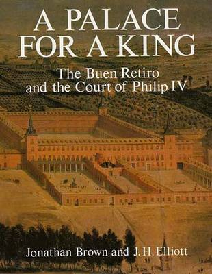 A Palace for a King: The Buen Retiro and the Court of Philip IV - Brown, Jonathan, Professor, and Elliott, John Huxtable