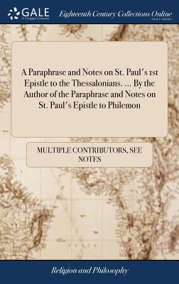 A Paraphrase and Notes on St. Paul's 1st Epistle to the Thessalonians. ... by the Author of the Paraphrase and Notes on St. Paul's Epistle to Philemon - Multiple Contributors