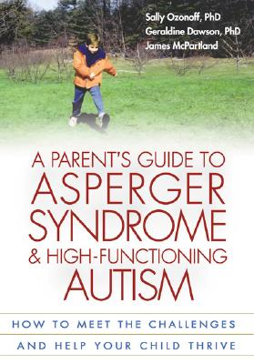 A Parent's Guide to Asperger Syndrome and High-Functioning Autism: How to Meet the Challenges and Help Your Child Thrive - Ozonoff, Sally, PhD, and Dawson, Geraldine, PhD, and McPartland, James, PhD