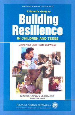 A Parent's Guide to Building Resilience in Children and Teens: Giving Your Child Roots and Wings - Ginsburg, Kenneth R, MD, MS Ed, Faap, M D, and Jablow, Martha M