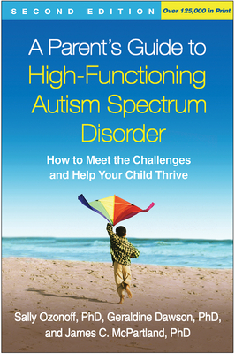 A Parent's Guide to High-Functioning Autism Spectrum Disorder, Second Edition: How to Meet the Challenges and Help Your Child Thrive - Ozonoff, Sally, PhD, and Dawson, Geraldine, PhD, and McPartland, James C, PhD