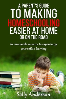 A Parents Guide to Making Home Schooling Easier at Home or on the Road: An Invaluable Rescource to Supercharge your Child's Learning - Anderson, Sally