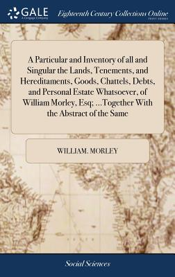 A Particular and Inventory of All and Singular the Lands, Tenements, and Hereditaments, Goods, Chattels, Debts, and Personal Estate Whatsoever, of William Morley, Esq; ...Together with the Abstract of the Same - Morley, William