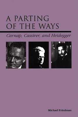 A Parting of the Ways: Carnap, Cassirer, and Heidegger - Friedman, Michael