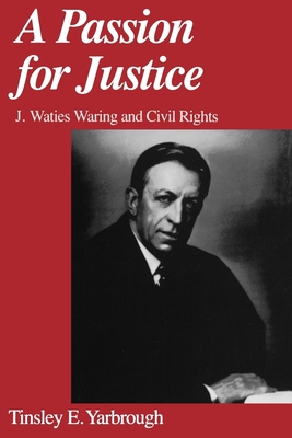 A Passion for Justice: J. Waties Waring and Civil Rights - Yarbrough, Tinsley E