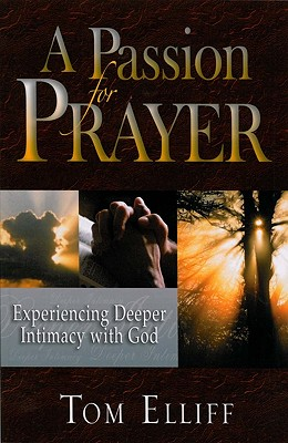 A Passion for Prayer: Experiencing Deeper Intimacy with God - Elliff, Thomas D