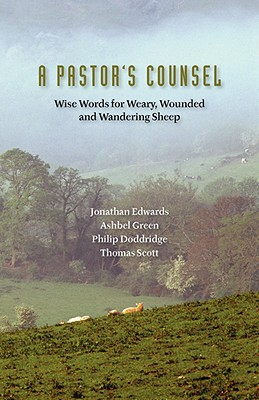 A Pastor's Counsel: Words of Wisdom for Weary, Wounded & Wnadering Sheep - Doddridge, Philip (Contributions by), and Scott, Thomas (Contributions by), and Edwards, Jonathan (Contributions by)