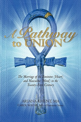 A Pathway to Union: The Marriage of the Feminine (Heart) and Masculine (Mind) in the Twenty-First Century. - Ariana Khent, M a