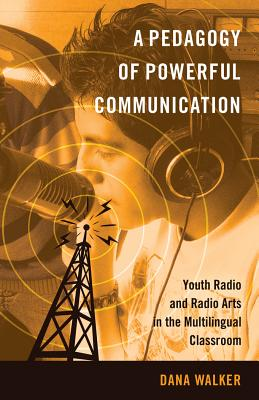 A Pedagogy of Powerful Communication: Youth Radio and Radio Arts in the Multilingual Classroom - Walker, Dana