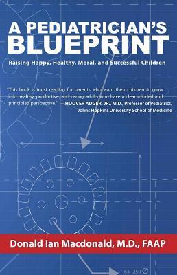 A Pediatrician's Blueprint: Raising Happy, Healthy, Moral and Successful Children - Macdonald, Donald Ian, M.D.