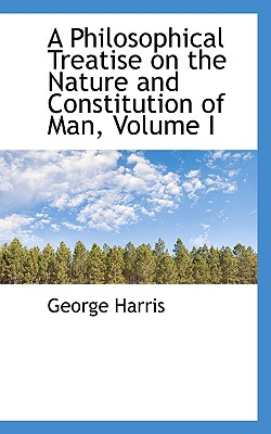 A Philosophical Treatise on the Nature and Constitution of Man, Volume I - Harris, George