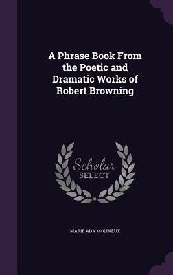 A Phrase Book from the Poetic and Dramatic Works of Robert Browning - Molineux, Marie Ada