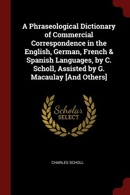 A Phraseological Dictionary of Commercial Correspondence in the English, German, French & Spanish Languages, by C. Scholl, Assisted by G. Macaulay [And Others] - Scholl, Charles