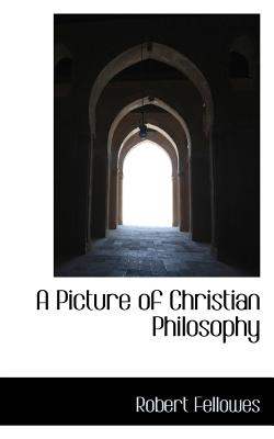 A Picture of Christian Philosophy - Fellowes, Robert