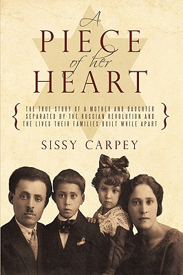 A Piece of Her Heart: The True Story of a Mother and Daughter Separated by the Russian Revolution and the Lives Their Families Built While a - Sissy Carpey, Carpey