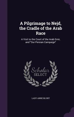 A Pilgrimage to Nejd, the Cradle of the Arab Race: A Visit to the Court of the Arab Emir, and Our Persian Campaign - Blunt, Lady Anne
