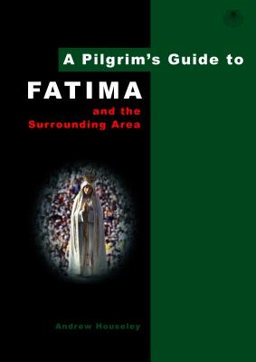 A Pilgrim's Guide to Fatima: And the Surrounding Area - Houseley, Andrew