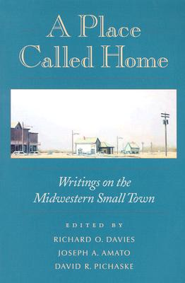 A Place Called Home: Writings on the Midwestern Small Town - Davies, Richard O (Editor), and Amato, Joseph a (Editor), and Pichaske, David R (Editor)