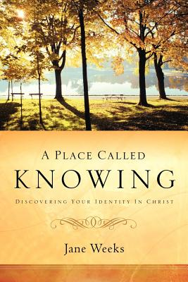 A Place Called Knowing - Weeks, Jane