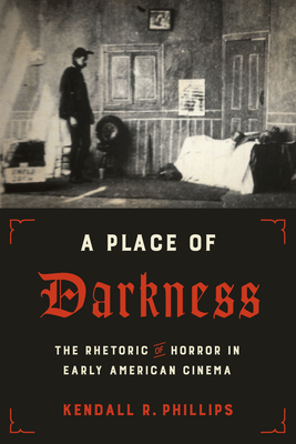 A Place of Darkness: The Rhetoric of Horror in Early American Cinema - Phillips, Kendall R