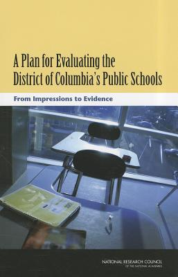 A Plan for Evaluating the District of Columbia's Public Schools: From Impressions to Evidence - National Research Council, and Division of Behavioral and Social Sciences and Education, and Committee on the Independent...