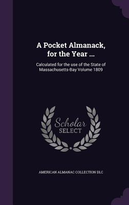 A Pocket Almanack, for the Year ...: Calculated for the Use of the State of Massachusetts-Bay Volume 1809 - DLC, American Almanac Collection