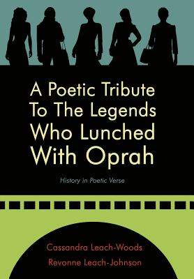 A Poetic Tribute to the Legends Who Lunched with Oprah: History in Poetic Verse - Leach-Woods, Cassandra, and Leach-Johnson, Revonne