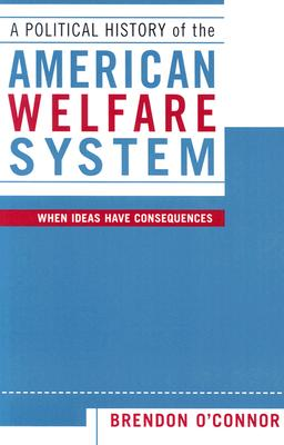 A Political History of the American Welfare System: When Ideas Have Consequences - O'Connor, Brendon