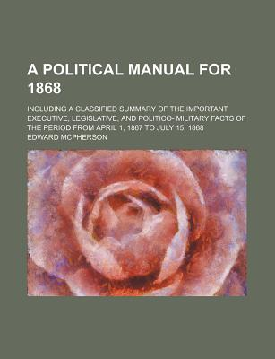 A Political Manual for 1868; Including a Classified Summary of the Important Executive, Legislative, and Politico- Military Facts of the Period from April 1, 1867 to July 15, 1868 - McPherson, Edward