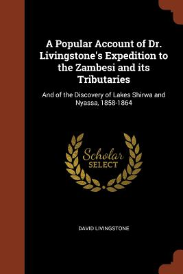 A Popular Account of Dr. Livingstone's Expedition to the Zambesi and Its Tributaries: And of the Discovery of Lakes Shirwa and Nyassa, 1858-1864 - Livingstone, David