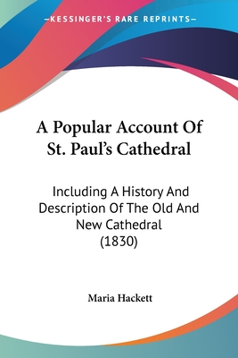 A Popular Account of St. Paul's Cathedral: Including a History and Description of the Old and New Cathedral (1830) - Hackett, Maria
