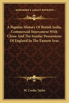 A Popular History of British India, Commercial Intercourse with China and the Insular Possessions of England in the Eastern Seas - Taylor, W Cooke
