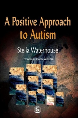 A Positive Approach to Autism - Waterhouse, Stella, and Williams, Donna (Foreword by)