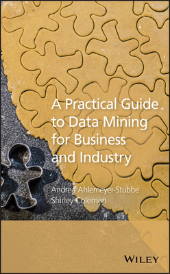 A Practical Guide to Data Mining for Business and Industry - Ahlemeyer-Stubbe, Andrea, and Coleman, Shirley