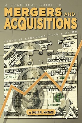 A Practical Guide to Mergers & Acquisitions: Truth Is Stranger Than Fiction - Richard, Louis M